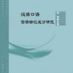 汉语口语话语标记成分研究:北京语言大学青年学者文库 A Study on the Components of Discourse Markers in Chinese Spoken Language: A Study of Young Scholars in Beijing Language and Culture University